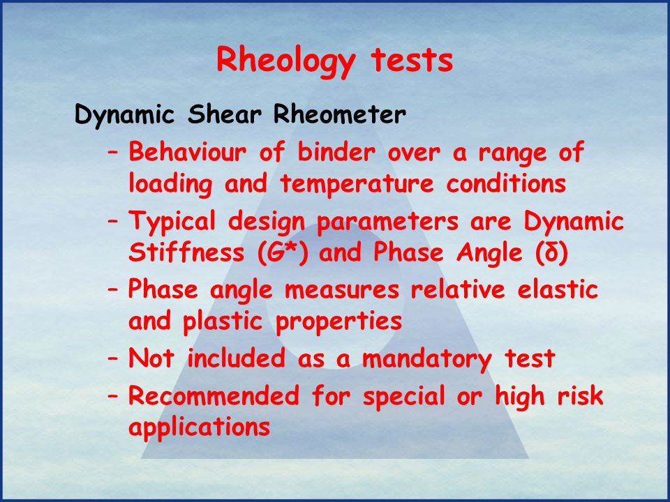 Rheology tests Dynamic Shear Rheometer –Behaviour of binder over a range of loading and temperature conditions –Typical design parameters are Dynamic