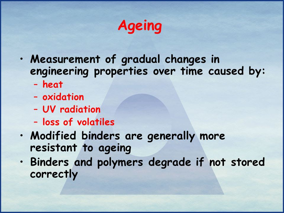 Ageing Measurement of gradual changes in engineering properties over time caused by: –heat –oxidation –UV radiation –loss of volatiles Modified binder