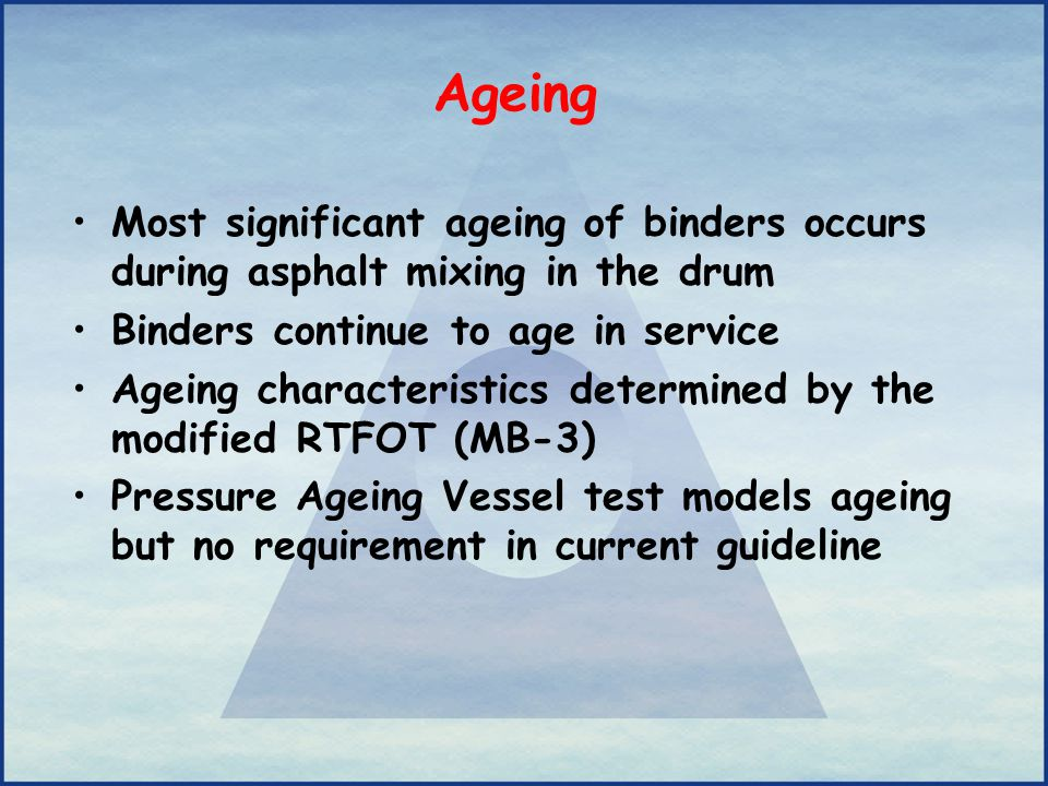 Ageing Most significant ageing of binders occurs during asphalt mixing in the drum Binders continue to age in service Ageing characteristics determine