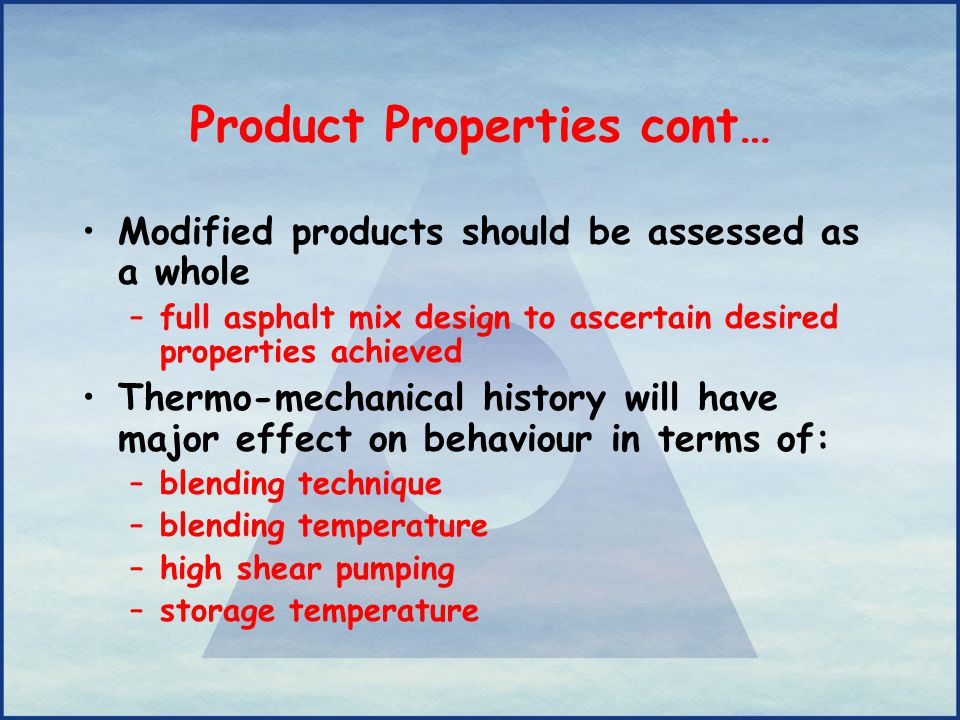 Product Properties cont… Modified products should be assessed as a whole –full asphalt mix design to ascertain desired properties achieved Thermo-mech