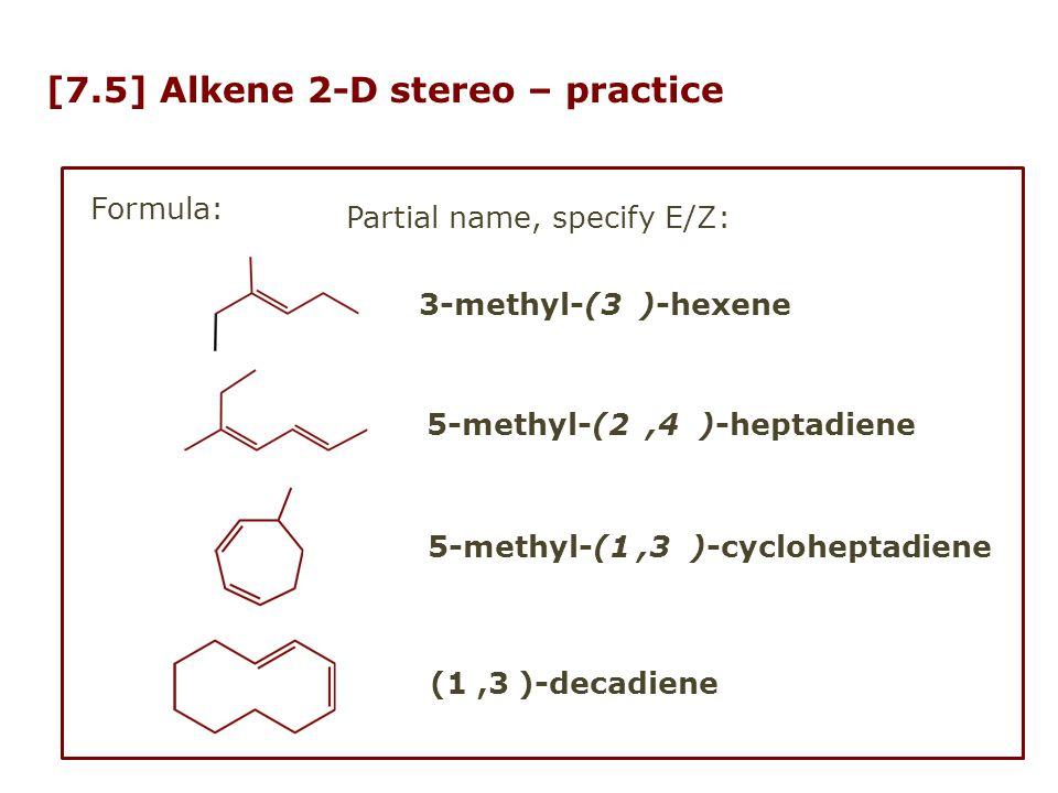 [7.5] Alkene 2-D stereo – practice Formula: Partial name, specify E/Z: 5-methyl-(2,4 )-heptadiene 3-methyl-(3 )-hexene (1,3 )-decadiene 5-methyl-(1,3