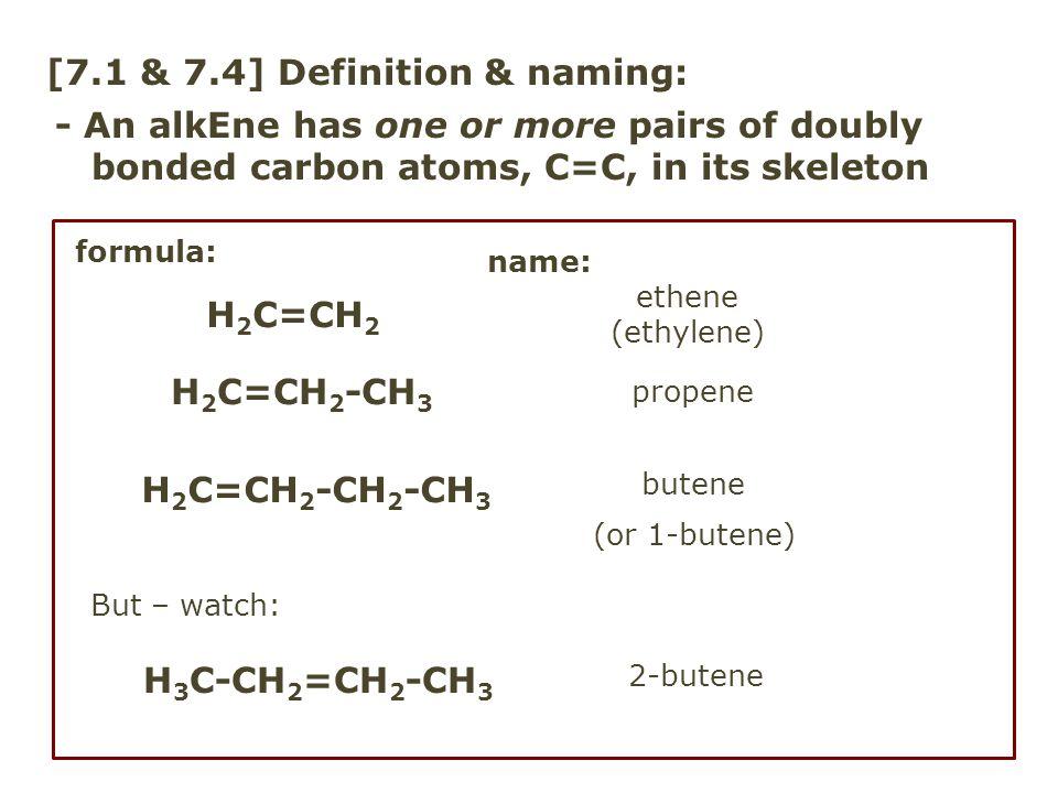 [7.4] Alkene naming - practice formula:name: pentene (1-pentene) 2-pentene 3-heptene H 2 C=CH 2 CH 2 CH 2 CH 3 CH 3 -CH 2 -CH 2 -H 2 C=CH 2 -CH 2 -CH 3 CH 3 CH 2 =CH 2 CH 2 CH 3 C atom # 3, not # 4 C atom # 2