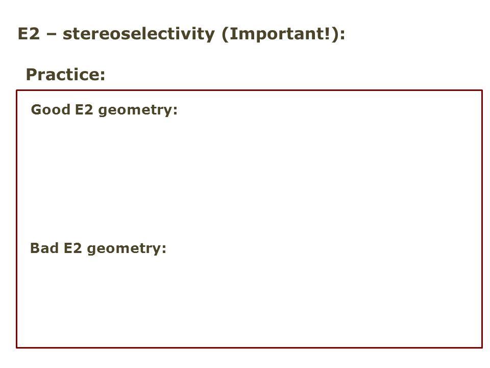 E2 – stereoselectivity (Important!): Practice: Good E2 geometry: Bad E2 geometry: