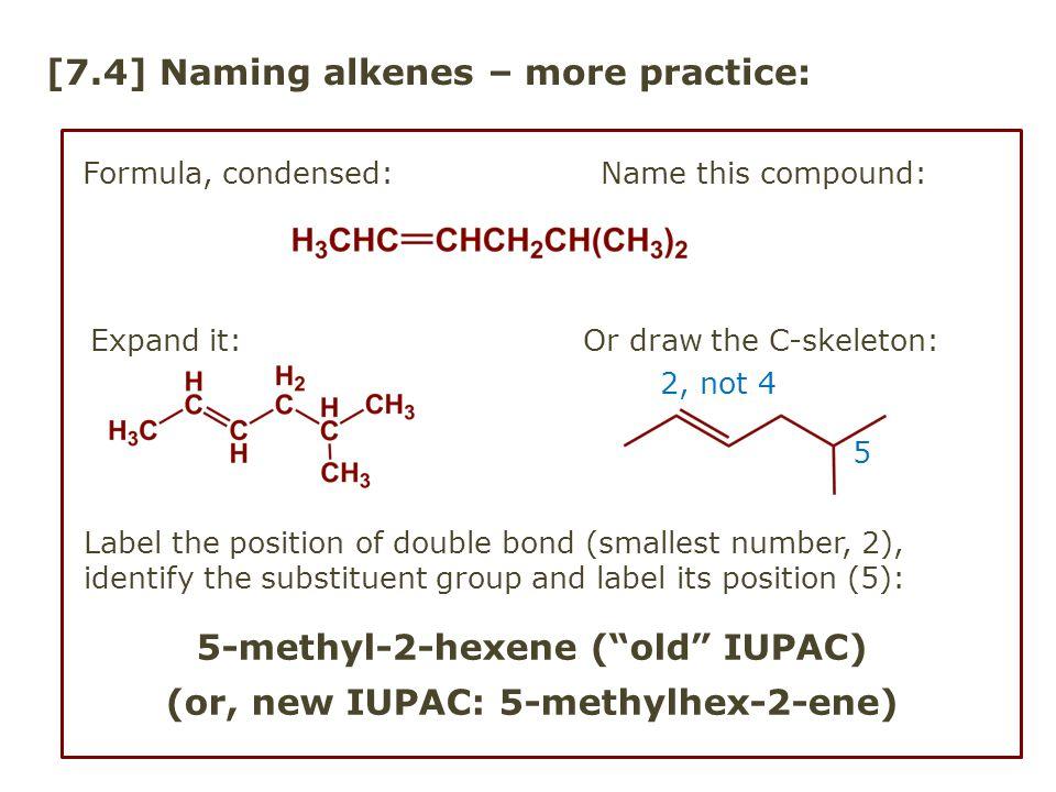"[7.4] Naming alkenes – more practice: Formula, condensed: Name this compound: 5-methyl-2-hexene (""old"" IUPAC) (or, new IUPAC: 5-methylhex-2-ene) 2, no"