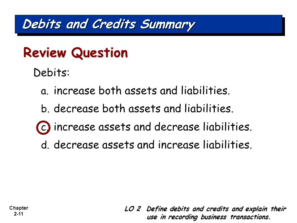 Chapter 2-11 Debits: a. increase both assets and liabilities. b. decrease both assets and liabilities. c. increase assets and decrease liabilities. d.