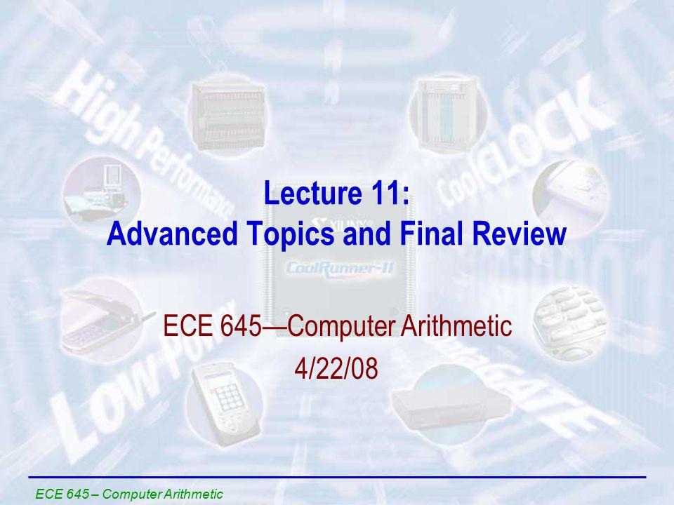 ECE 645 – Computer Arithmetic Lecture 11: Advanced Topics and Final Review ECE 645—Computer Arithmetic 4/22/08