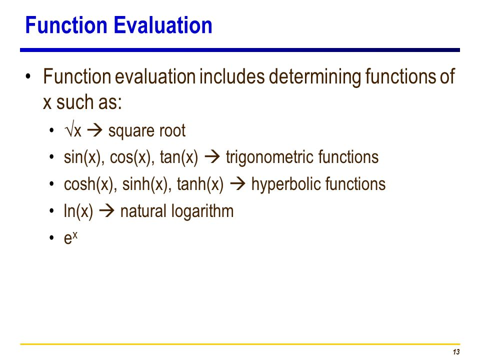 13 Function Evaluation Function evaluation includes determining functions of x such as: √x  square root sin(x), cos(x), tan(x)  trigonometric functions cosh(x), sinh(x), tanh(x)  hyperbolic functions ln(x)  natural logarithm e x