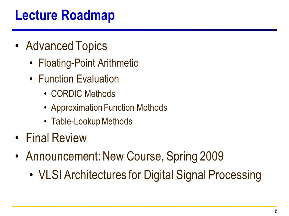 2 Lecture Roadmap Advanced Topics Floating-Point Arithmetic Function Evaluation CORDIC Methods Approximation Function Methods Table-Lookup Methods Final Review Announcement: New Course, Spring 2009 VLSI Architectures for Digital Signal Processing