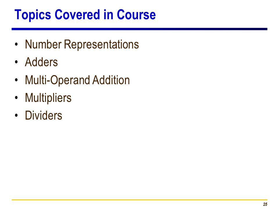 25 Topics Covered in Course Number Representations Adders Multi-Operand Addition Multipliers Dividers