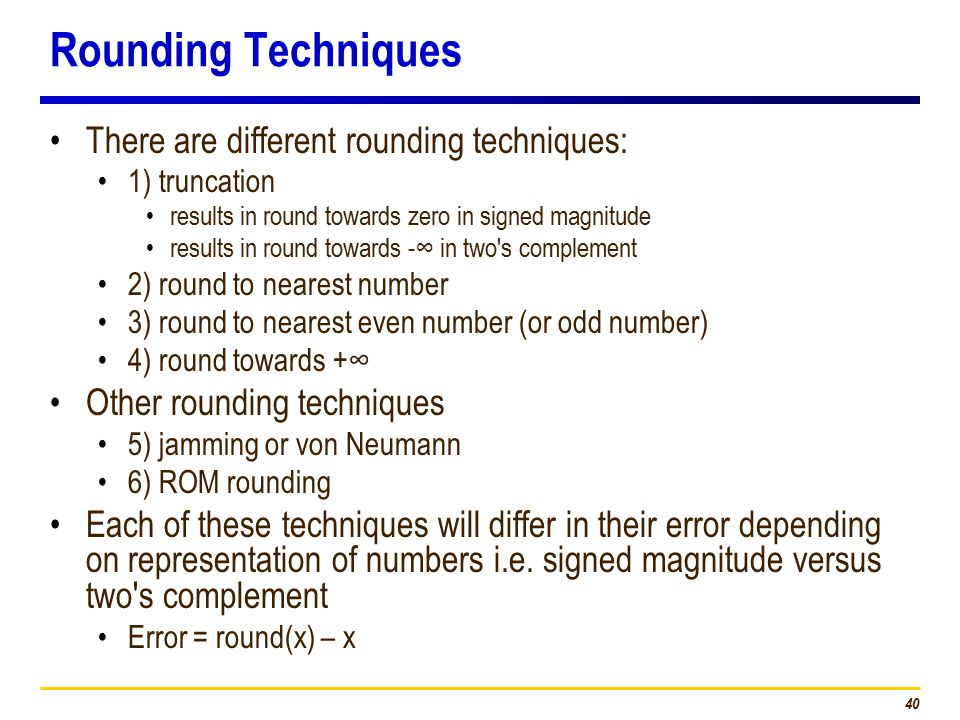 40 Rounding Techniques There are different rounding techniques: 1) truncation results in round towards zero in signed magnitude results in round towards -∞ in two s complement 2) round to nearest number 3) round to nearest even number (or odd number) 4) round towards +∞ Other rounding techniques 5) jamming or von Neumann 6) ROM rounding Each of these techniques will differ in their error depending on representation of numbers i.e.