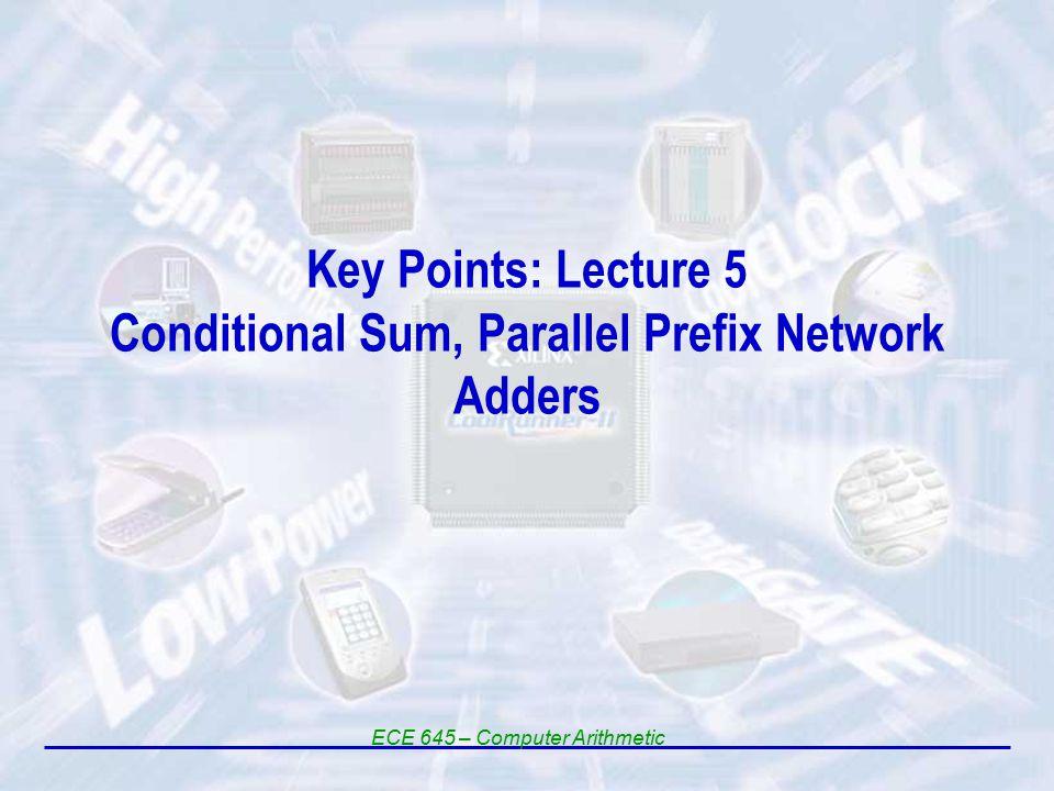 Key Points: Lecture 5 Conditional Sum, Parallel Prefix Network Adders ECE 645 – Computer Arithmetic