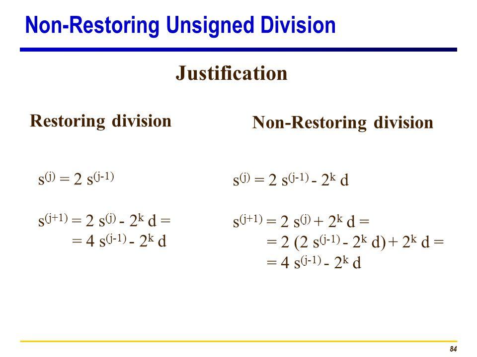 84 s (j) = 2 s (j-1) s (j+1) = 2 s (j) - 2 k d = = 4 s (j-1) - 2 k d s (j) = 2 s (j-1) - 2 k d s (j+1) = 2 s (j) + 2 k d = = 2 (2 s (j-1) - 2 k d) + 2 k d = = 4 s (j-1) - 2 k d Restoring division Non-Restoring division Justification Non-Restoring Unsigned Division