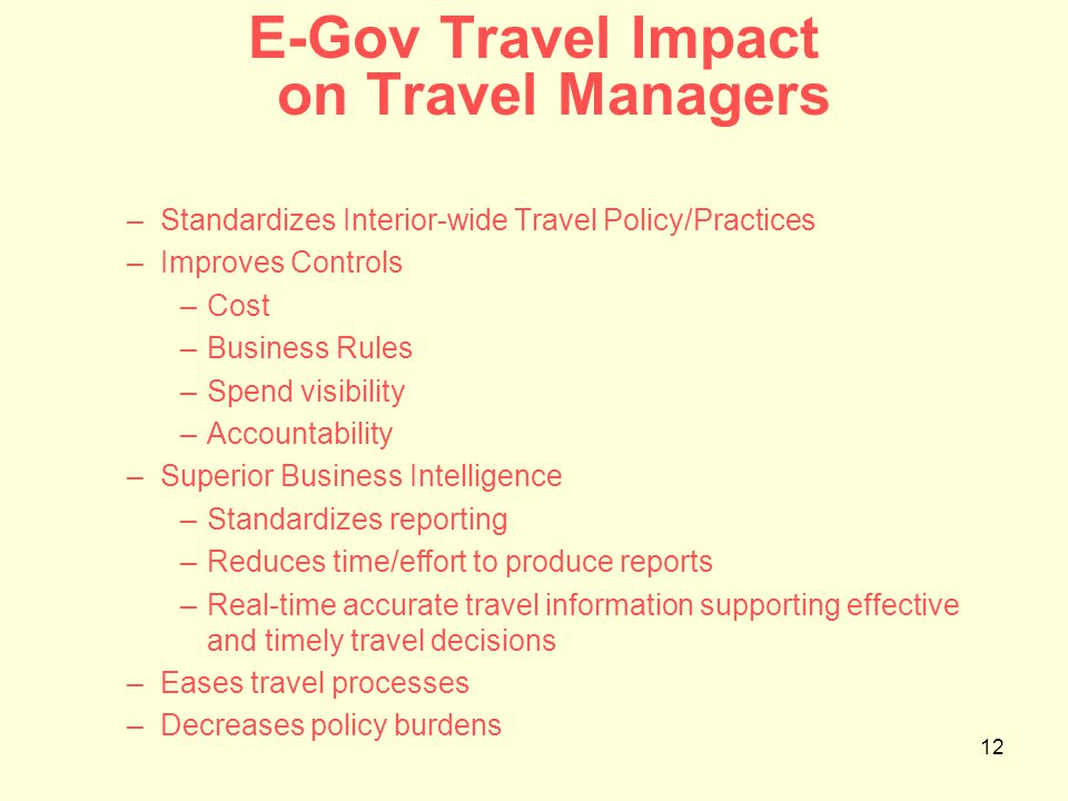 12 E-Gov Travel Impact on Travel Managers –Standardizes Interior-wide Travel Policy/Practices –Improves Controls –Cost –Business Rules –Spend visibility –Accountability –Superior Business Intelligence –Standardizes reporting –Reduces time/effort to produce reports –Real-time accurate travel information supporting effective and timely travel decisions –Eases travel processes –Decreases policy burdens