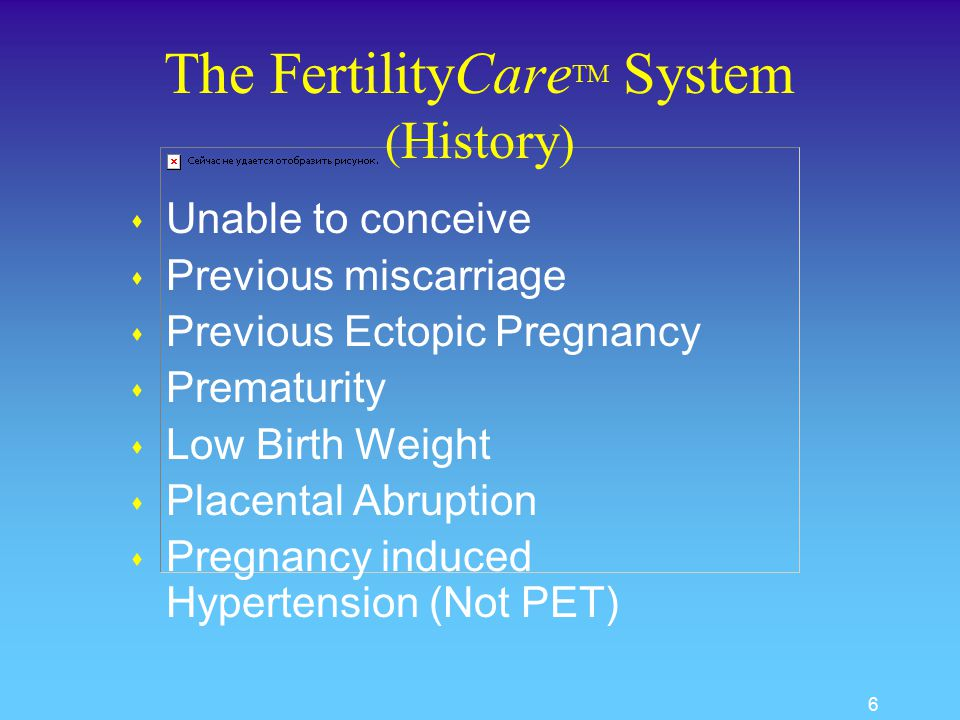 6 The FertilityCare TM System ( History ) s Unable to conceive s Previous miscarriage s Previous Ectopic Pregnancy s Prematurity s Low Birth Weight s Placental Abruption s Pregnancy induced Hypertension (Not PET)