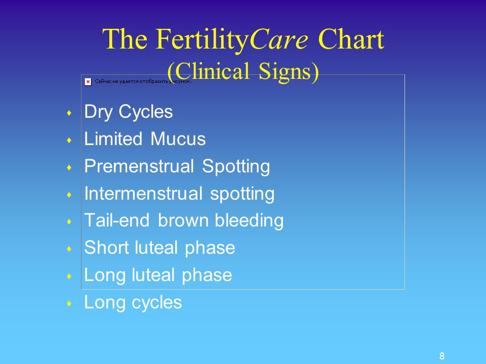 7 The FertilityCare TM System (Symptoms) s Premenstrual Tension u lasting for 5 days or more u relieved with menses s Record Average u Symptoms, u Days, u Duration, u Severity out of 10