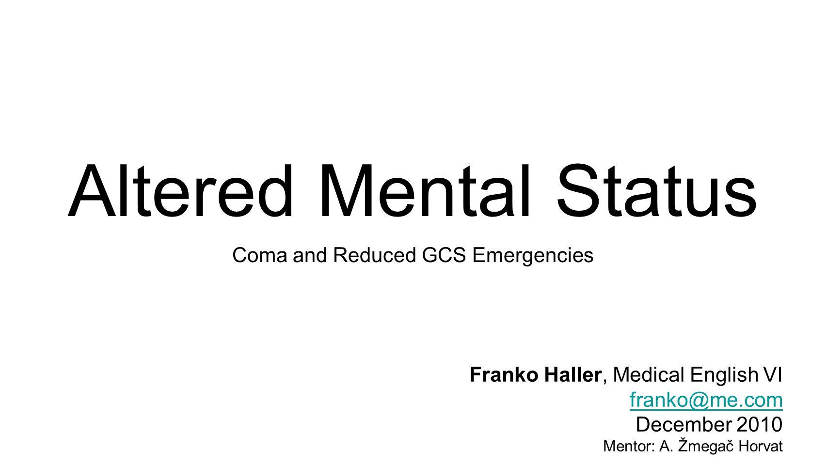 Altered Mental Status Coma and Reduced GCS Emergencies Franko Haller, Medical English VI franko@me.com December 2010 Mentor: A.
