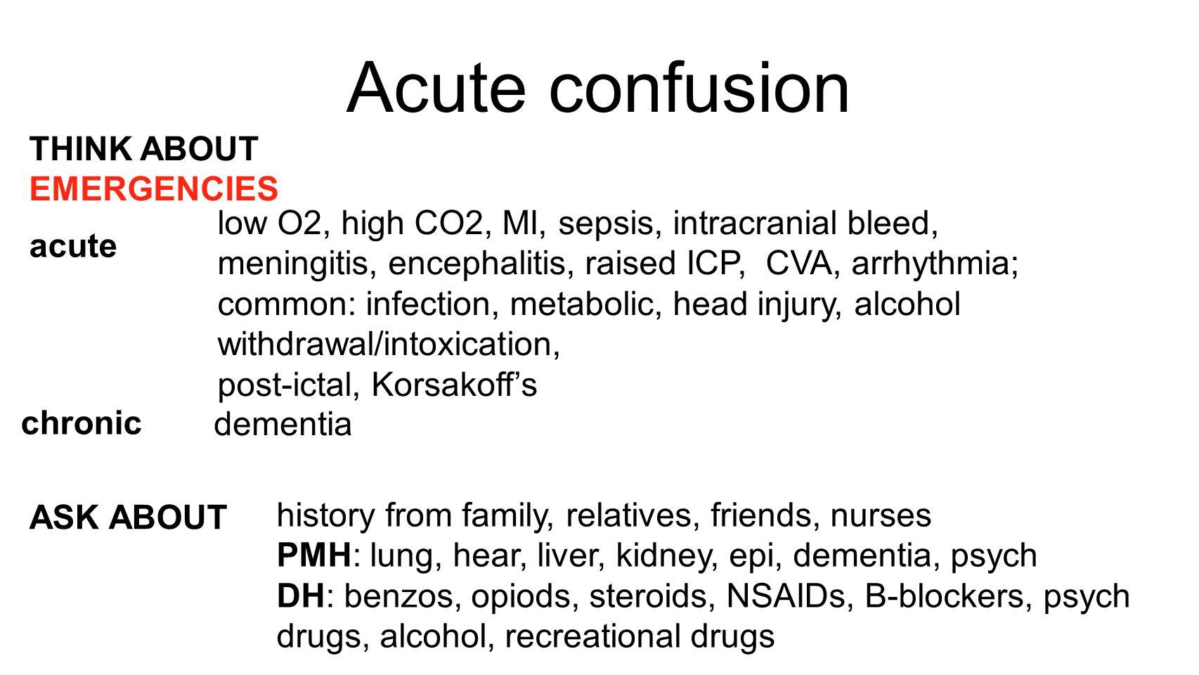 Acute confusion THINK ABOUT EMERGENCIES acute chronic ASK ABOUT low O2, high CO2, MI, sepsis, intracranial bleed, meningitis, encephalitis, raised ICP