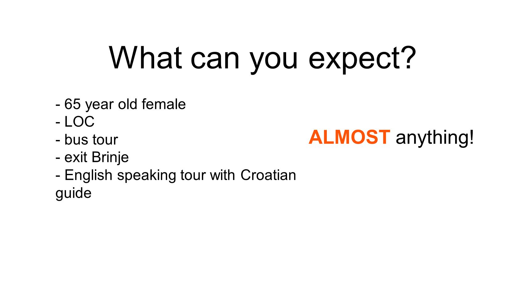 What can you expect? - 65 year old female - LOC - bus tour - exit Brinje - English speaking tour with Croatian guide ALMOST anything!