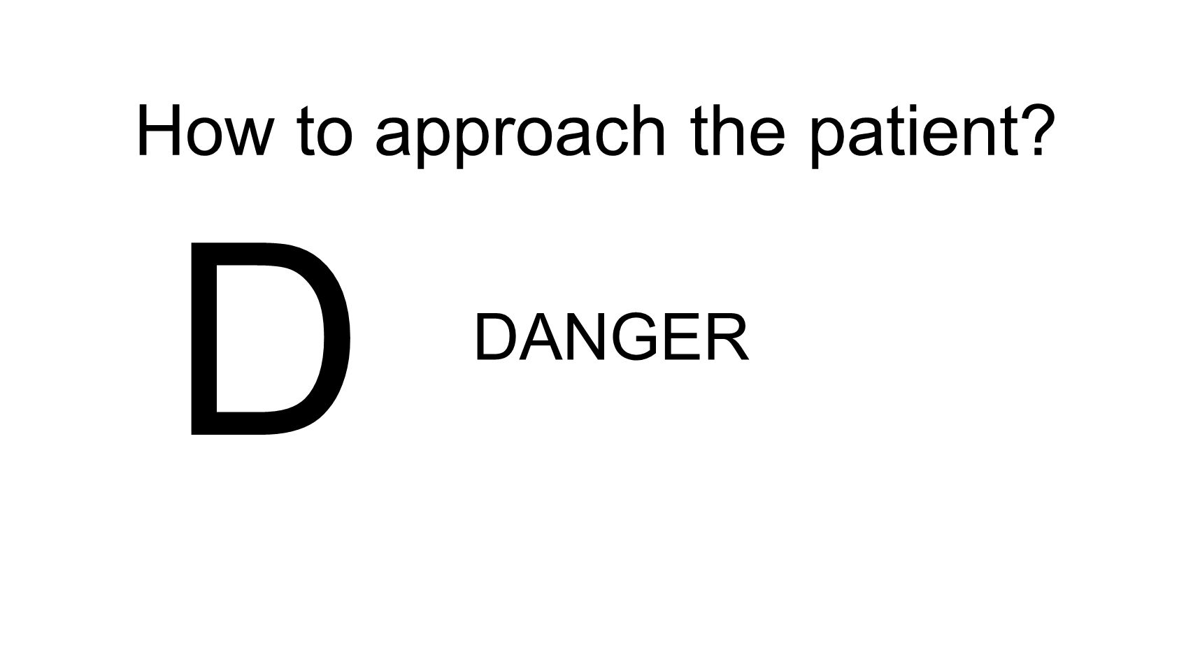 How to approach the patient? D DANGER