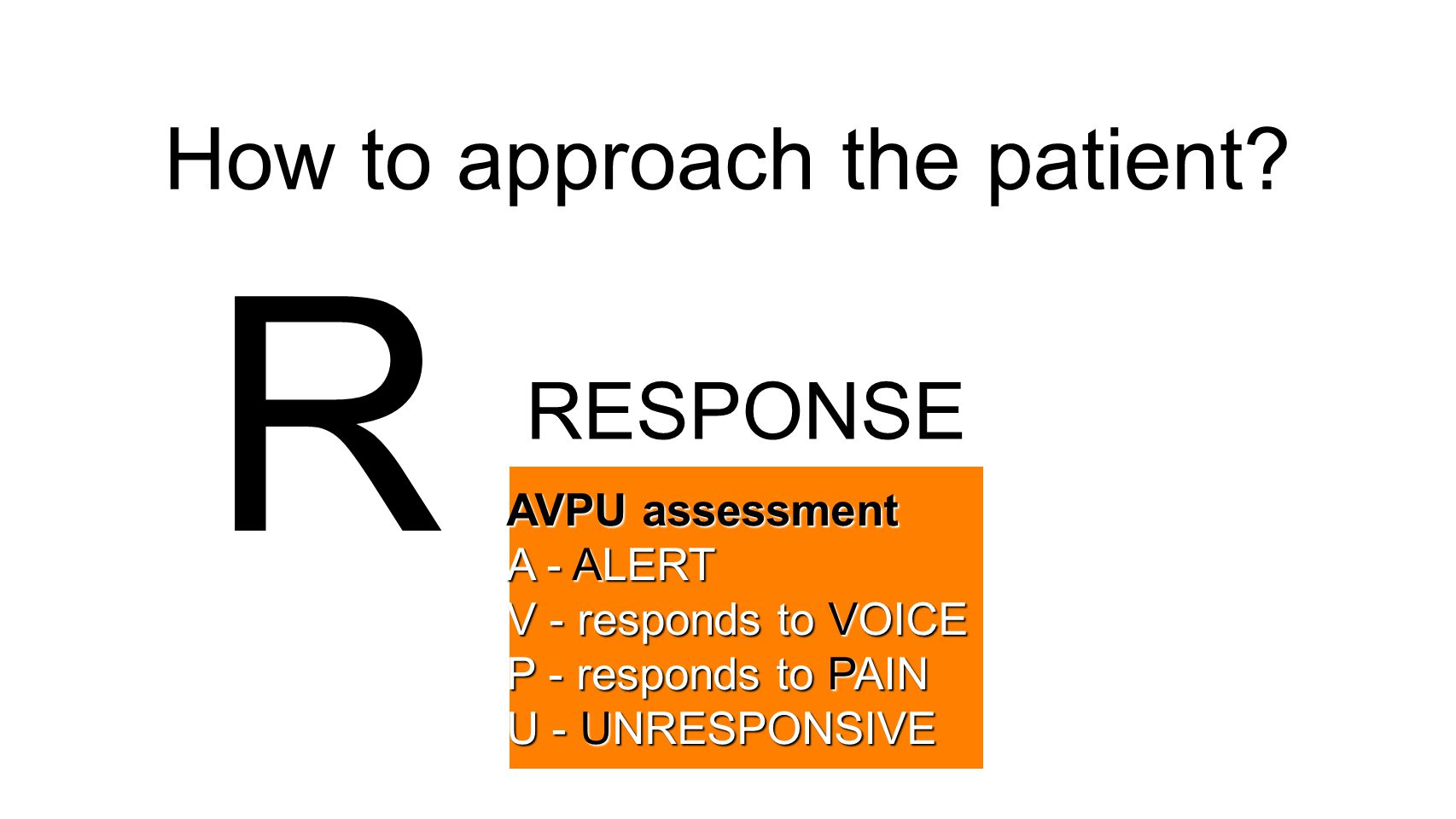 How to approach the patient? R RESPONSE AVPU assessment A - ALERT V - responds to VOICE P - responds to PAIN U - UNRESPONSIVE