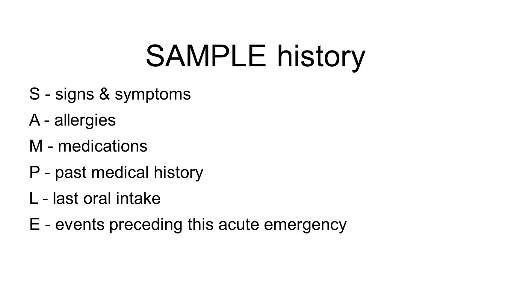SAMPLE history S - signs & symptoms A - allergies M - medications P - past medical history L - last oral intake E - events preceding this acute emergency