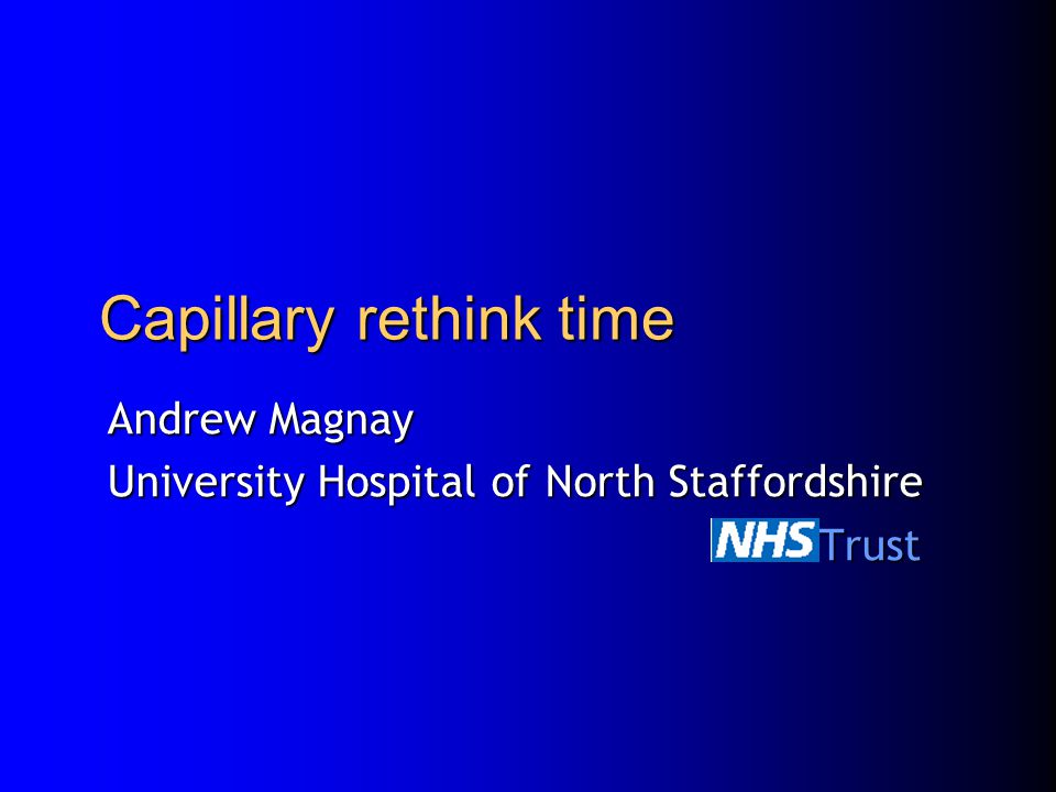 Capillary rethink time Andrew Magnay University Hospital of North Staffordshire NHS Trust NHS Trust