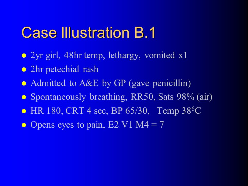 Case Illustration B.1 2yr girl, 48hr temp, lethargy, vomited x1 2hr petechial rash Admitted to A&E by GP (gave penicillin) Spontaneously breathing, RR50, Sats 98% (air) HR 180, CRT 4 sec, BP 65/30, Temp 38 6 C Opens eyes to pain, E2 V1 M4 = 7