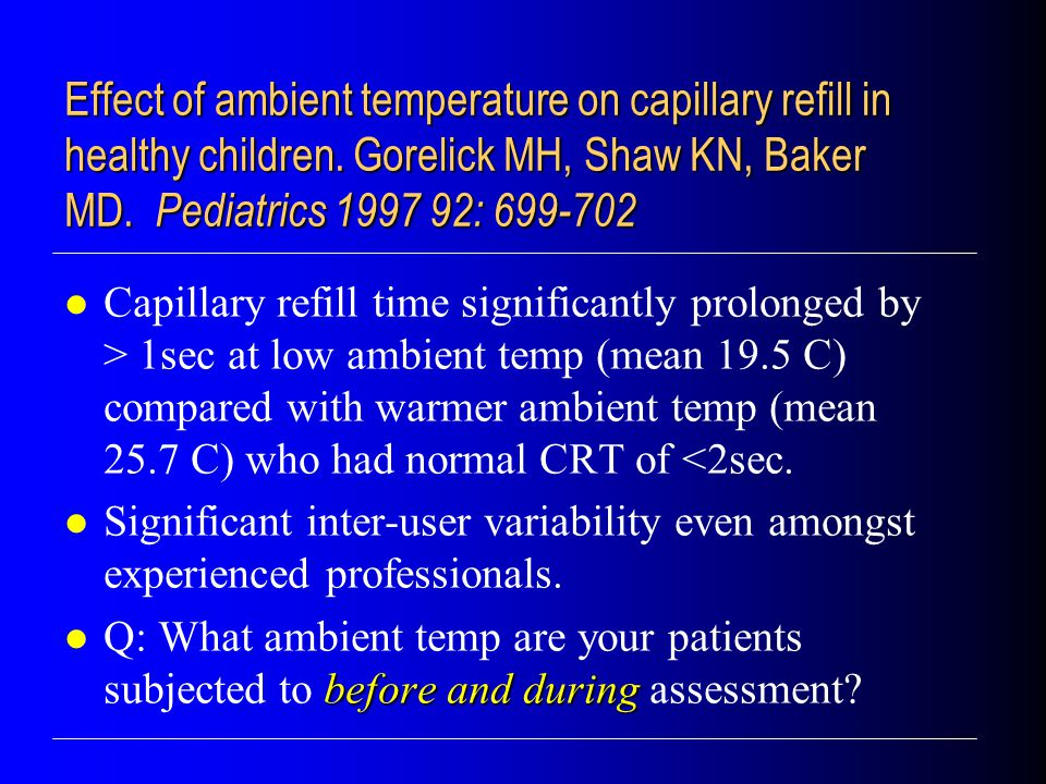 Capillary refill time significantly prolonged by > 1sec at low ambient temp (mean 19.5 C) compared with warmer ambient temp (mean 25.7 C) who had normal CRT of <2sec.