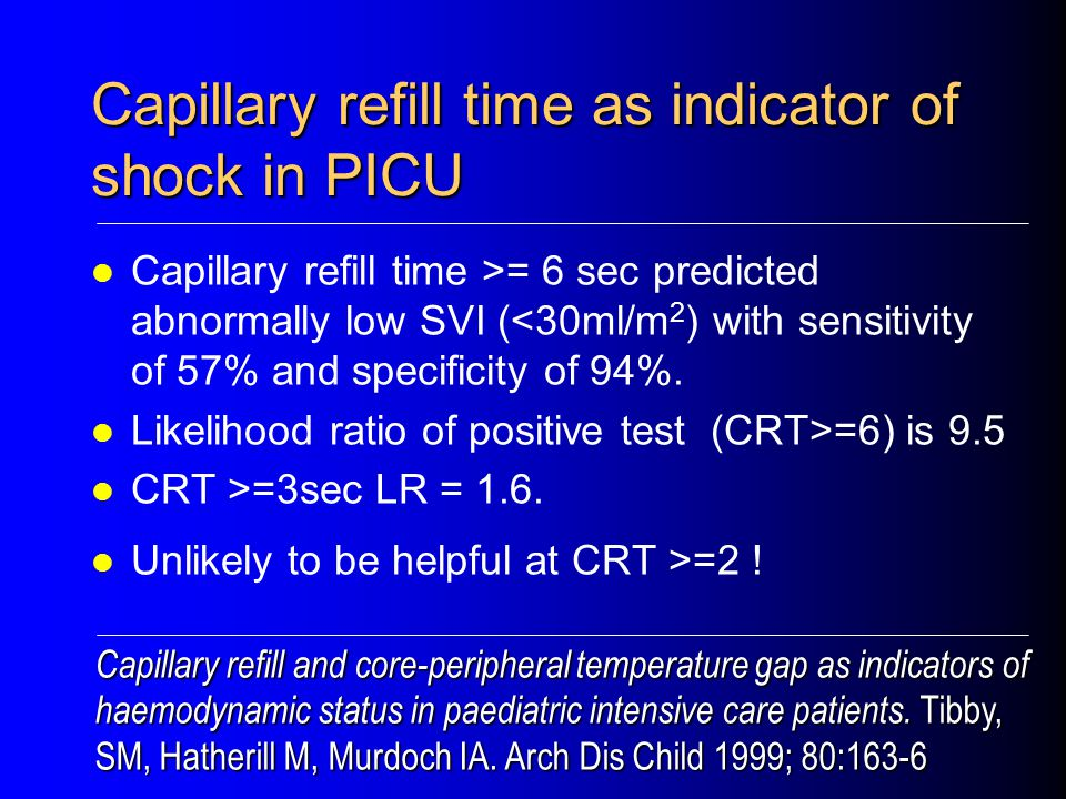 Capillary refill time as indicator of shock in PICU Capillary refill time >= 6 sec predicted abnormally low SVI (<30ml/m 2 ) with sensitivity of 57% and specificity of 94%.