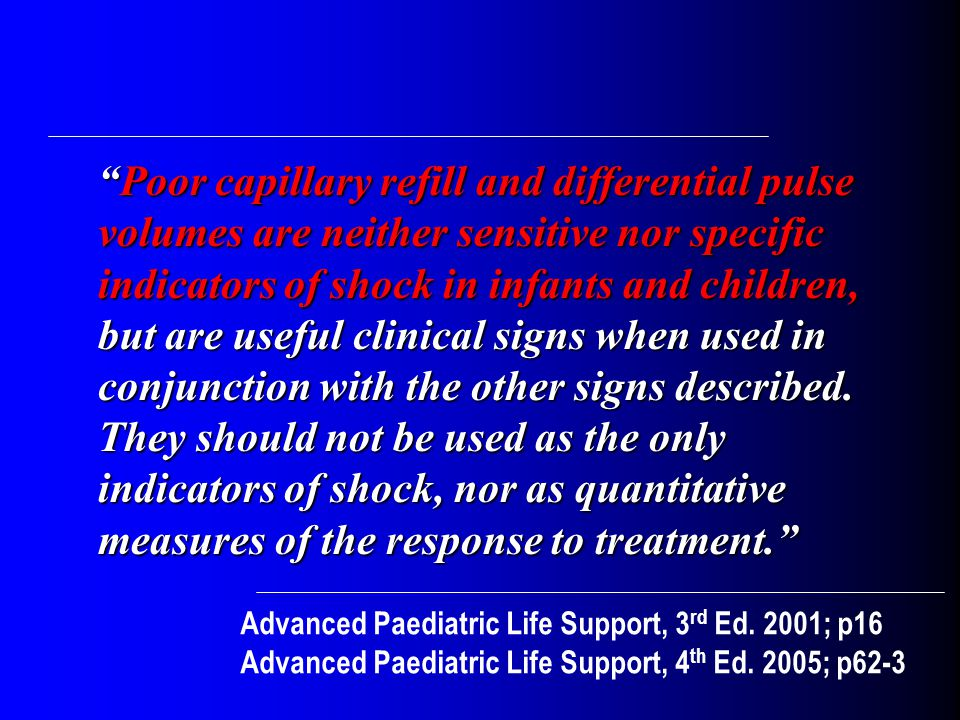 Poor capillary refill and differential pulse volumes are neither sensitive nor specific indicators of shock in infants and children, but are useful clinical signs when used in conjunction with the other signs described.