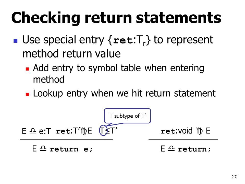 20 Checking return statements Use special entry { ret :T r } to represent method return value Add entry to symbol table when entering method Lookup entry when we hit return statement ret :void  E E  return; ret :T'  E T≤T' E  return e; E  e:T T subtype of T'