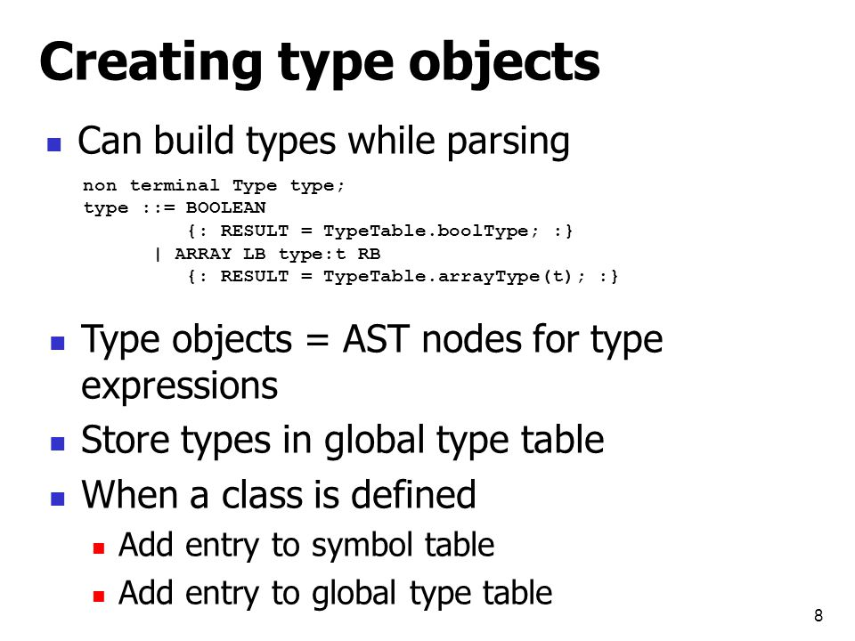 8 Creating type objects Can build types while parsing non terminal Type type; type ::= BOOLEAN {: RESULT = TypeTable.boolType; :} | ARRAY LB type:t RB {: RESULT = TypeTable.arrayType(t); :} Type objects = AST nodes for type expressions Store types in global type table When a class is defined Add entry to symbol table Add entry to global type table
