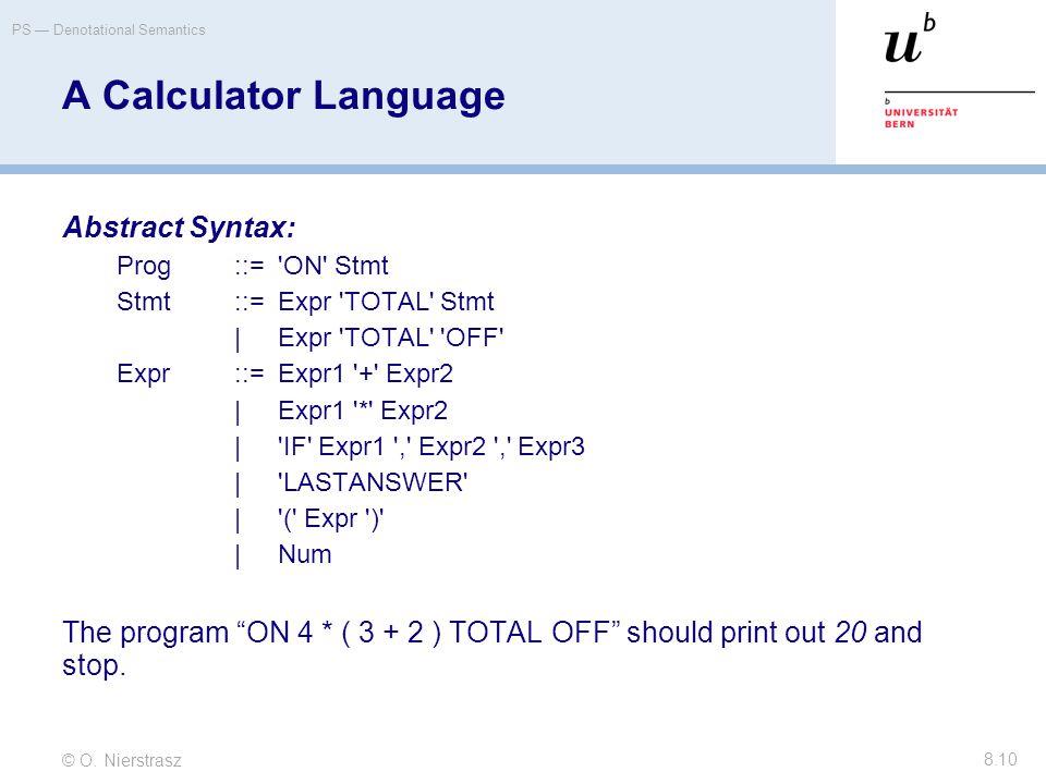© O. Nierstrasz PS — Denotational Semantics 8.10 A Calculator Language Abstract Syntax: Prog::='ON' Stmt Stmt::=Expr 'TOTAL' Stmt |Expr 'TOTAL' 'OFF'