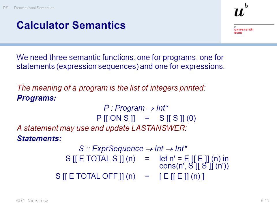 © O. Nierstrasz PS — Denotational Semantics 8.11 Calculator Semantics We need three semantic functions: one for programs, one for statements (expressi