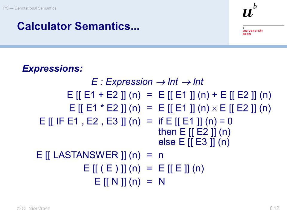 © O. Nierstrasz PS — Denotational Semantics 8.12 Calculator Semantics... Expressions: E : Expression  Int  Int E [[ E1 + E2 ]] (n)=E [[ E1 ]] (n) +