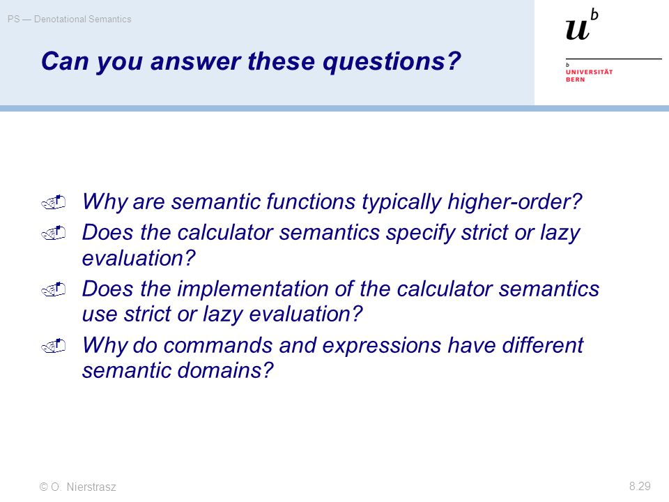 © O. Nierstrasz PS — Denotational Semantics 8.29 Can you answer these questions?  Why are semantic functions typically higher-order?  Does the calcu