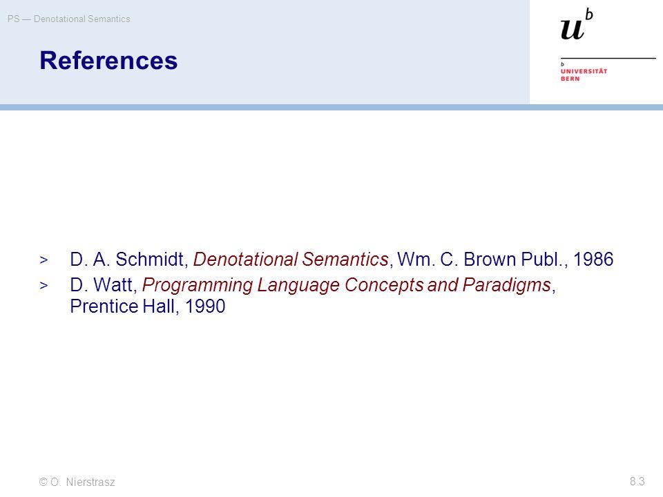 © O. Nierstrasz PS — Denotational Semantics 8.3 References  D. A. Schmidt, Denotational Semantics, Wm. C. Brown Publ., 1986  D. Watt, Programming La