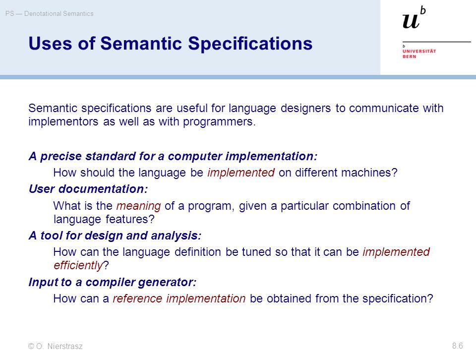 © O. Nierstrasz PS — Denotational Semantics 8.6 Uses of Semantic Specifications Semantic specifications are useful for language designers to communica