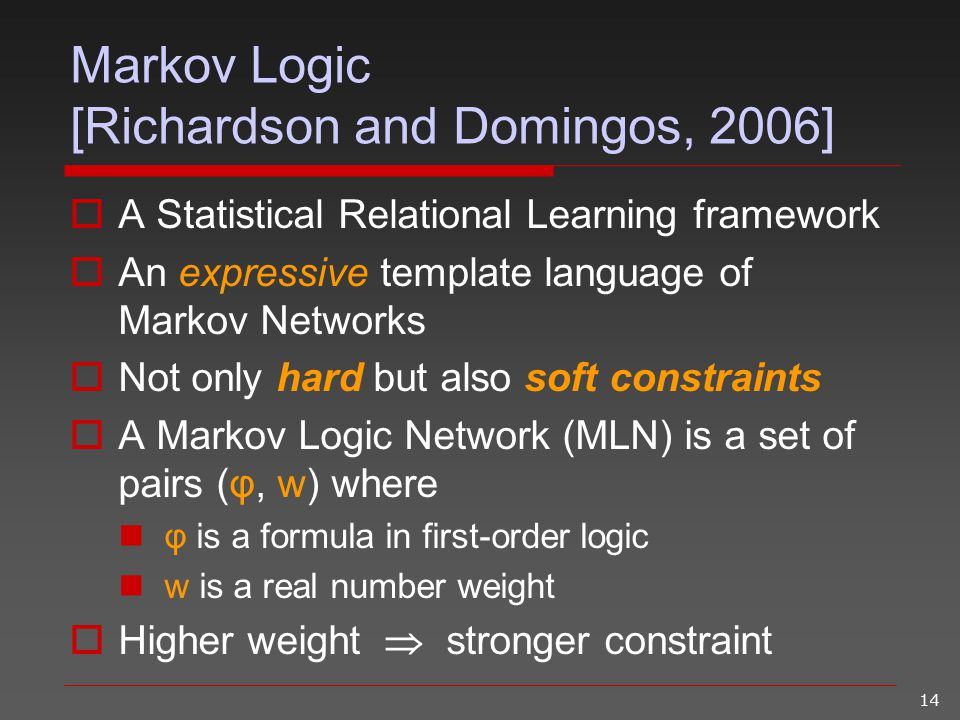 14 Markov Logic [Richardson and Domingos, 2006]  A Statistical Relational Learning framework  An expressive template language of Markov Networks  N