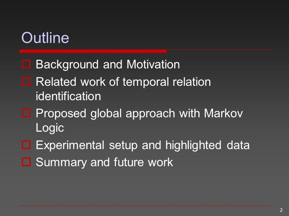 2 Outline  Background and Motivation  Related work of temporal relation identification  Proposed global approach with Markov Logic  Experimental s