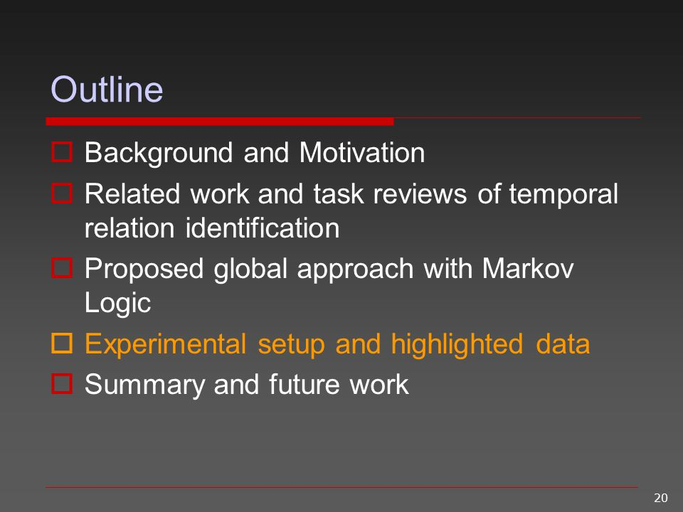 20 Outline  Background and Motivation  Related work and task reviews of temporal relation identification  Proposed global approach with Markov Logi