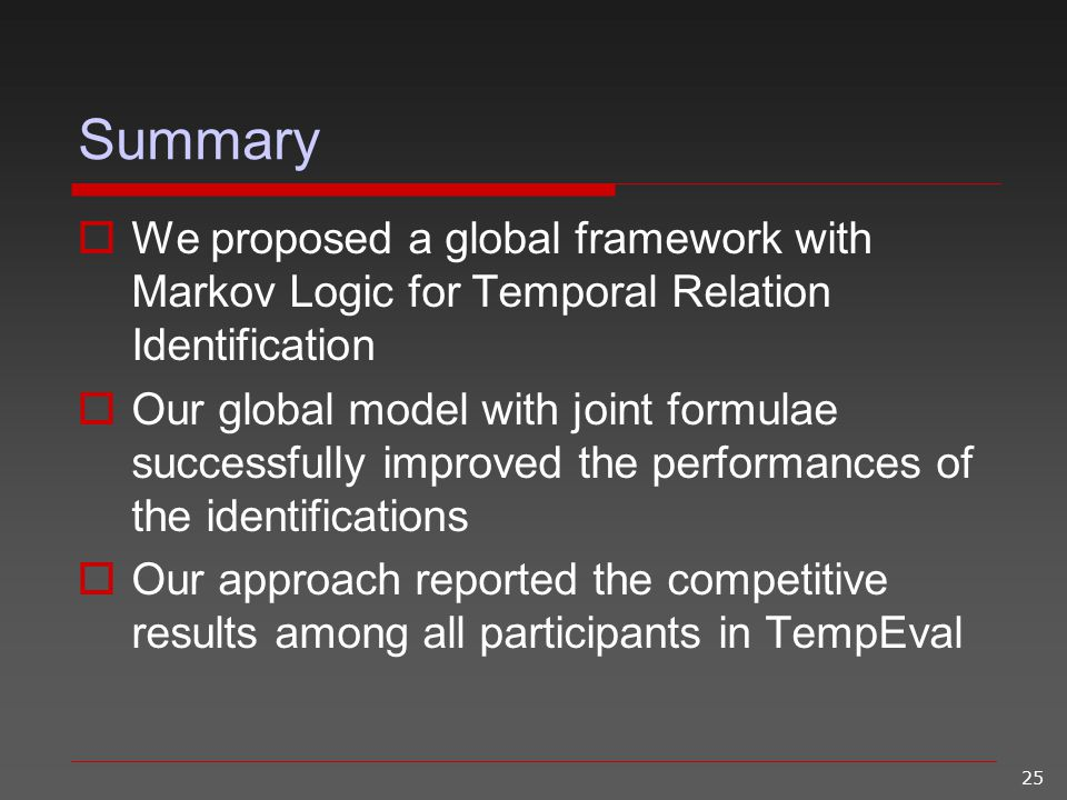 25 Summary  We proposed a global framework with Markov Logic for Temporal Relation Identification  Our global model with joint formulae successfully