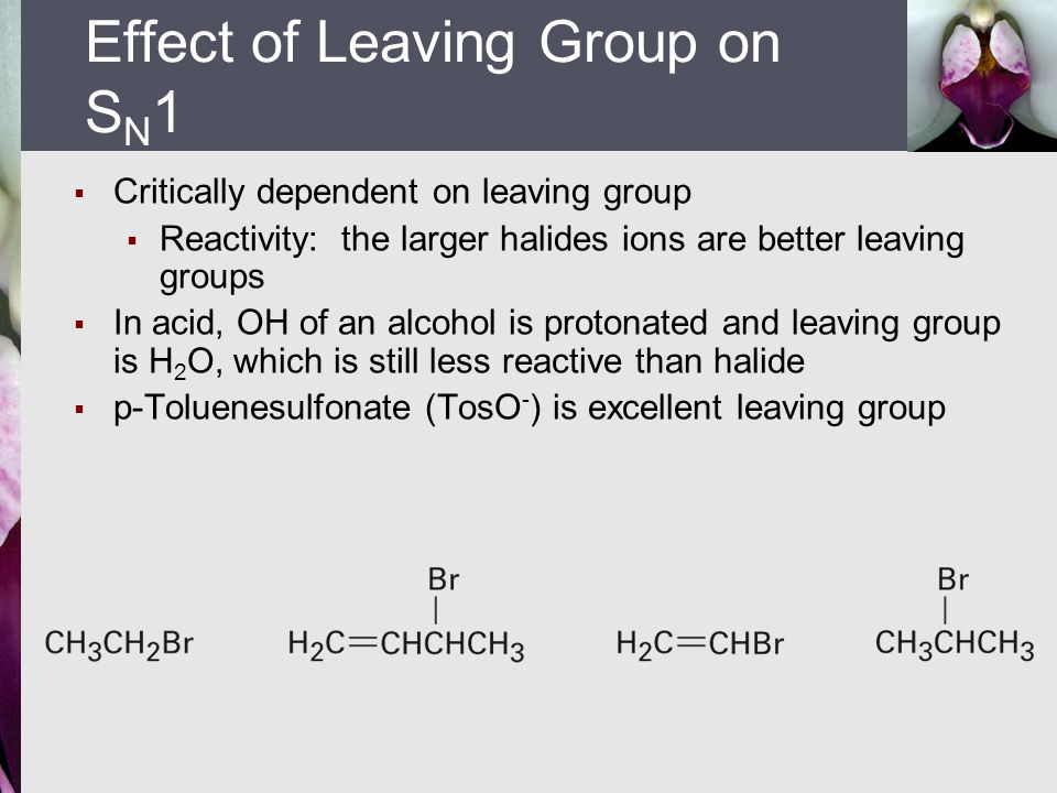  Critically dependent on leaving group  Reactivity: the larger halides ions are better leaving groups  In acid, OH of an alcohol is protonated and