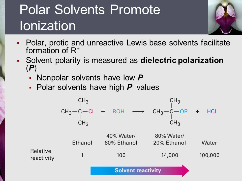  Polar, protic and unreactive Lewis base solvents facilitate formation of R +  Solvent polarity is measured as dielectric polarization (P)  Nonpola