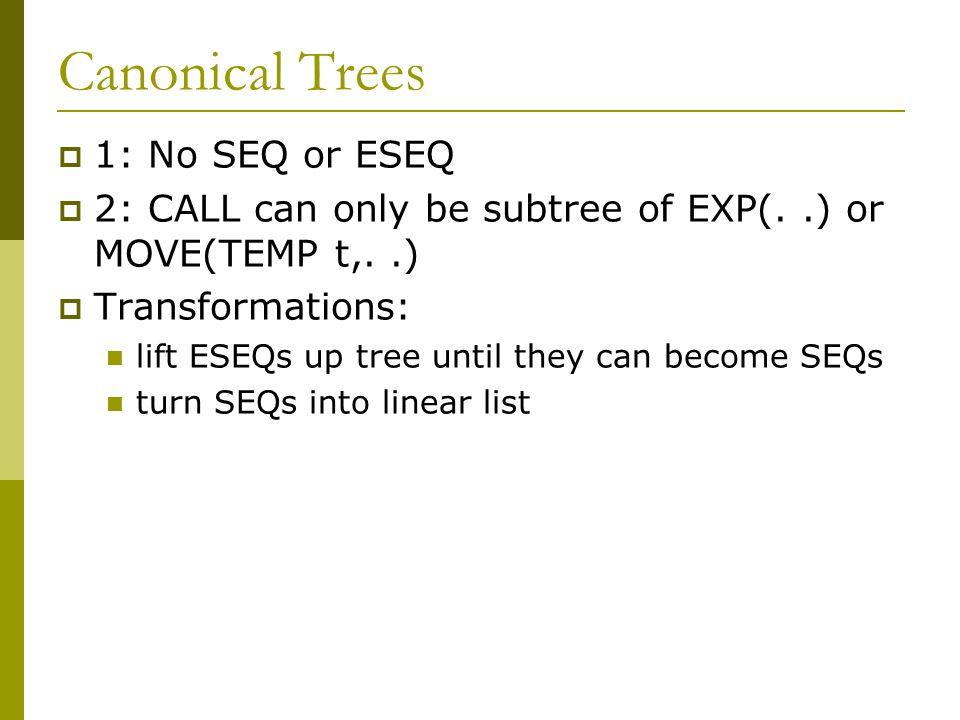 Simplification Rules  ESEQ(s1, ESEQ(s2, e)) => ESEQ(SEQ(s1,s2), e)  BINOP(op, ESEQ(s, e1), e2) => ESEQ(s, BINOP(op, e1, e2))  MEM(ESEQ(s, e1)) => ESEQ(s, MEM(e1))  JUMP(ESEQ(s, e1)) => SEQ(s, JUMP(e1))  CJUMP(op, ESEQ(s, e1), e2, l1, l1) => SEQ(s, CJUMP(op, e1, e2, l1, l2))  MOVE(ESEQ(s, e1), e2) = SEQ(s, MOVE(e1, e2))  BINOP(op, e1, ESEQ(s, e2)) => ESEQ(MOVE(TEMP t, e1), ESEQ (s, BINOP(op,TEMP t, e2)))  CJUMP(op, e1, ESEQ(s, e2), l1, l2) => SEQ(MOVE(TEMP t, e1), SEQ(s, CJUMP(op,TEMP t, e2, l1, l2)))  CALL(f, a) = ESEQ(MOVE(TEMP t, CALL( f, a)), TEMP(t))