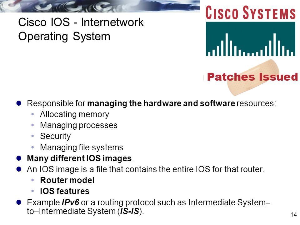 14 Cisco IOS - Internetwork Operating System Responsible for managing the hardware and software resources:  Allocating memory  Managing processes 