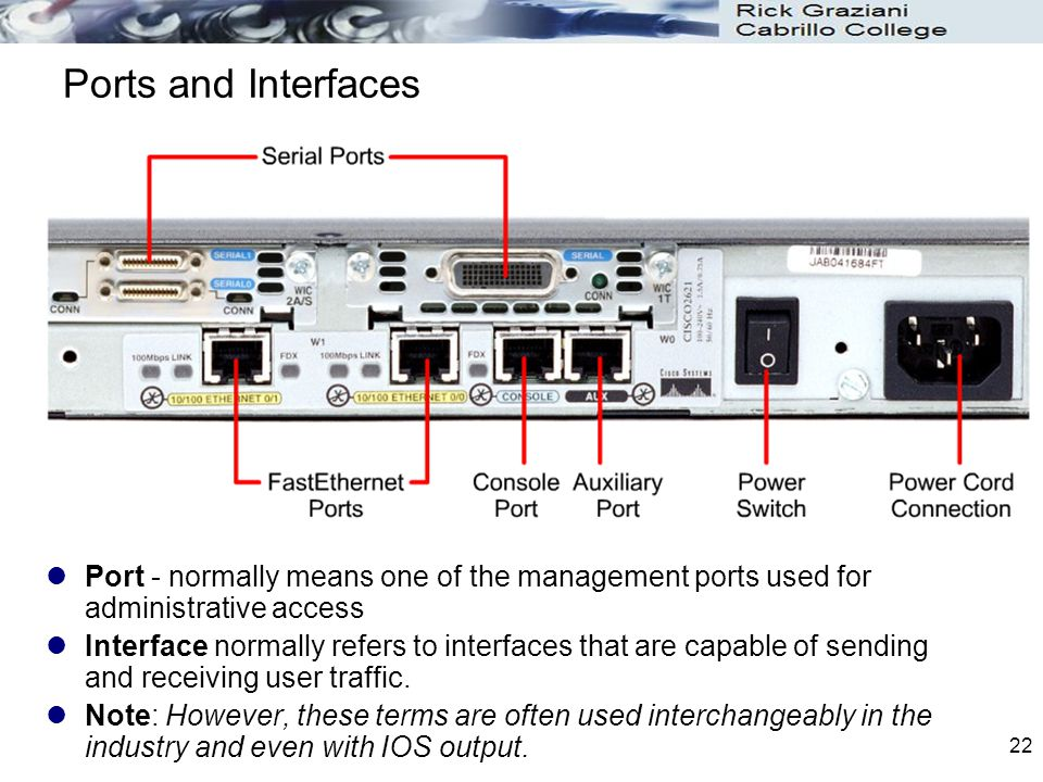 22 Ports and Interfaces Port - normally means one of the management ports used for administrative access Interface normally refers to interfaces that