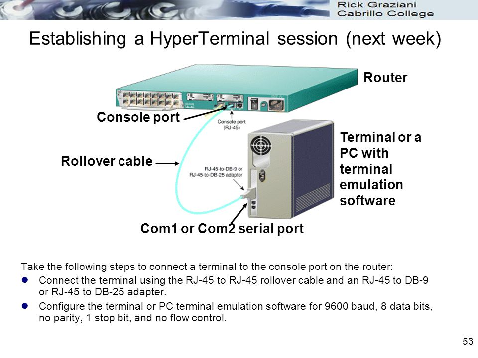 53 Establishing a HyperTerminal session (next week) Take the following steps to connect a terminal to the console port on the router: Connect the term