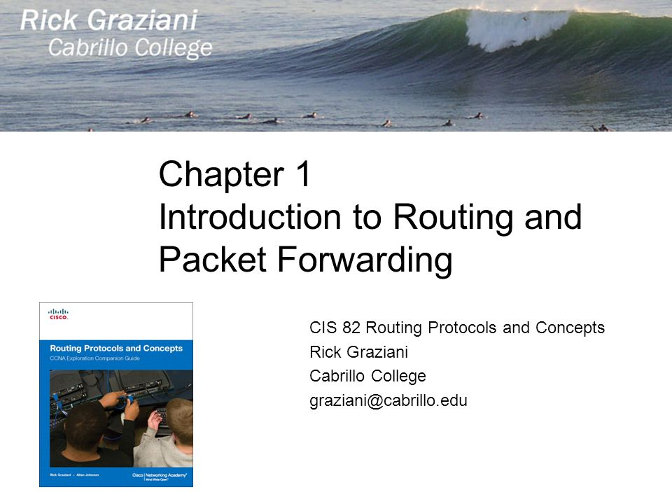 Chapter 1 Introduction to Routing and Packet Forwarding CIS 82 Routing Protocols and Concepts Rick Graziani Cabrillo College graziani@cabrillo.edu