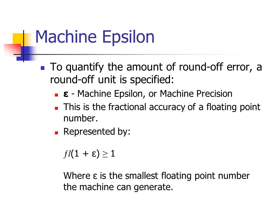 Machine Epsilon To quantify the amount of round-off error, a round-off unit is specified: ε - Machine Epsilon, or Machine Precision This is the fractional accuracy of a floating point number.